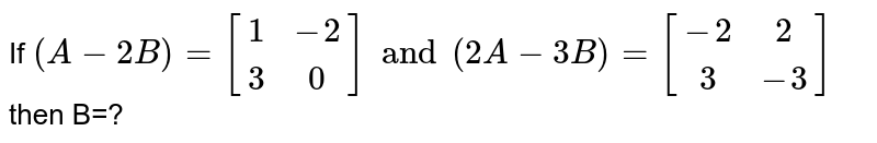 If `(A-2B)=[(1,-2),(3,0)] and (2A-3B)=[(-2,2),(3,-3)]` then B=?