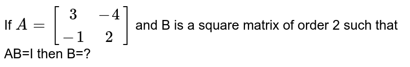 If `A=[(3,-4),(-1,2)]` and B is a square matrix of order 2 such that AB=I then B=?