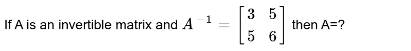 If A is an invertible matrix and `A^(-1)=[(3,5),(5,6)]` then A=?