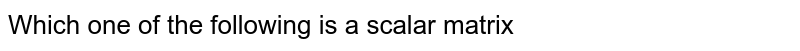 Which one of the following is a scalar matrix