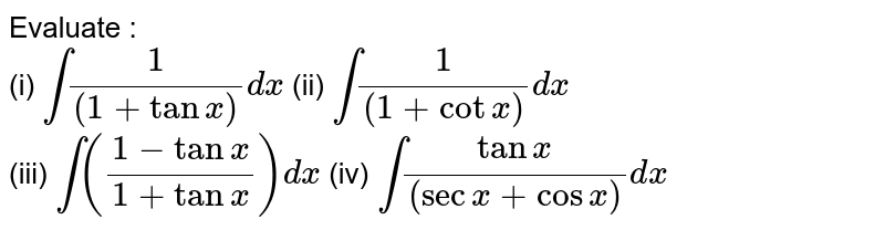 Evaluate : <br> (i) `int(1)/((1+tanx))dx` (ii) `int(1)/((1+cotx))dx` <br> (iii) `int((1-tanx)/(1+tanx))dx` (iv) `int(tanx)/((secx+cosx))dx`