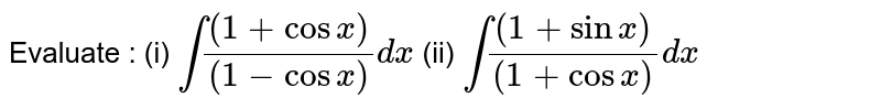 Evaluate : <br> (i) `int((1+cosx))/((a-cosx))dx` (ii) `int((1+sinx))/((1+cosx))dx`