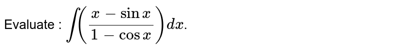 Evaluate : `int((x-sinx)/(1-cosx))dx`.