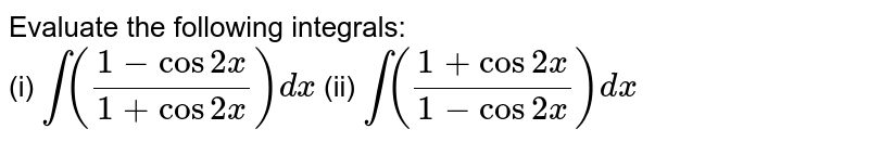 Evaluate the following integrals: <br> (i) `int((1-cos2x)/(1+cos2x))dx` (ii) `int((1+cos2x)/(1-cos2x))dx`
