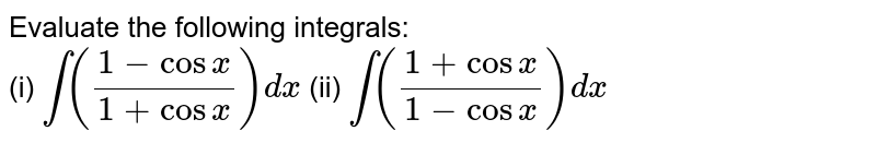 Evaluate the following integrals: <br> (i) `int((1-cosx)/(1+cosx))dx` (ii) `int((1+cosx)/(1-cosx))dx`