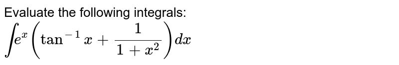 Evaluate the following integrals: <br> `inte^(x)(tan^(-1)x+(1)/(1+x^(2)))dx`