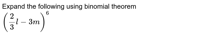 Expand the following using binomial theorem <br>  `(2/3 l - 3m)^6`