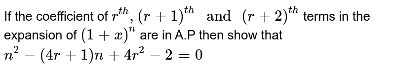 """If the coefficient of `r^(th) ,( r +1)^(th) """" and """" (r +2)^(th)` terms in the expansion of `(1+x)^n` are in A.P then show that `n^2 - (4r +1)n + 4r^2 - 2 =0`"""