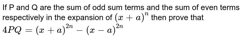 If P and Q are the sum of odd sum terms and the sum of even terms respectively in the expansion of `(x +a)^n` then prove that `4PQ = (x+a)^(2n) - (x - a)^(2n)`