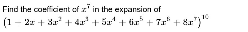 Find the coefficient of `x^7` in the expansion of `(1+2x + 3x^2 + 4x^3 + 5x^4 + 6x^5 + 7x^6 + 8x^7)^10`