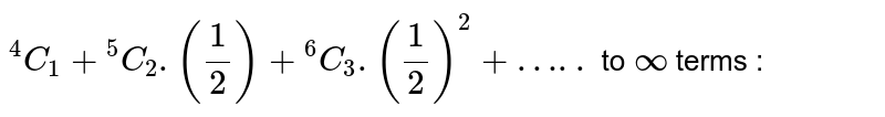 """`""""""""^4C_1 + """"""""^5C_2.(1/2) + """"""""^6C_3.(1/2)^2+…..` to `oo` terms :"""
