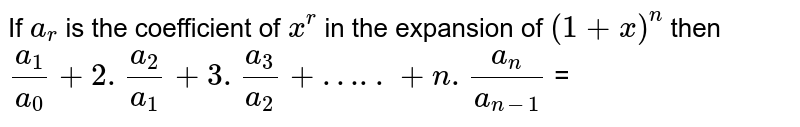If `a_r` is the coefficient of `x^r` in the expansion of `(1+x)^n` then `a_1/a_0 + 2.a_2/a_1 + 3.a_3/a_2 + …..+n.(a_n)/(a_(n-1))`  =