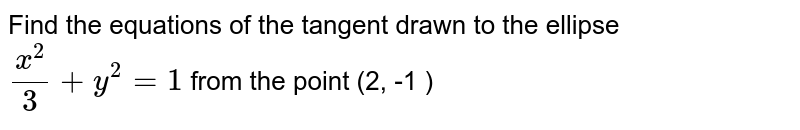 Find the equations of the tangent drawn to the ellipse `(x^(2))/(3) + y^(2) =1` from the point (2, -1 )