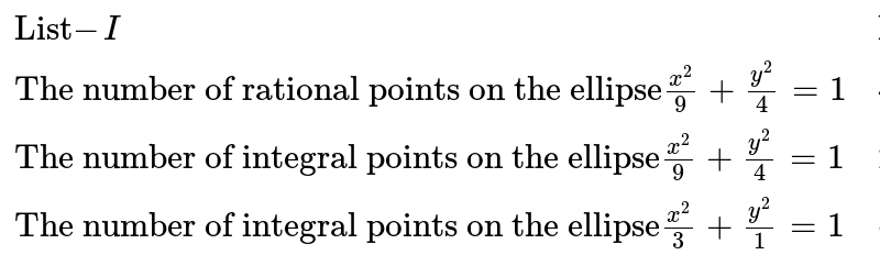 """`{:(""""List""""-I,""""List""""-II),(""""The number of rational points on the ellipse"""" (x^(2))/(9)+(y^(2))/(4)=1,4),(""""The number of integral points on the ellipse"""" (x^(2))/(9)+(y^(2))/(4)=1,2),(""""The number of integral points on the ellipse"""" (x^(2))/(3)+(y^(2))/(1)=1,infty):}`"""