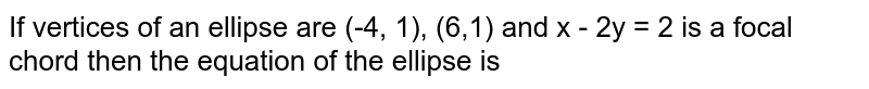 If vertices of an ellipse are (-4, 1), (6,1) and x - 2y = 2 is a focal chord then the equation of the ellipse is