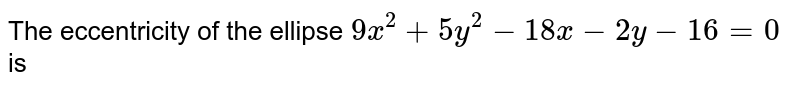 The eccentricity of the ellipse `9x^(2) + 5y^(2) - 18x - 2y - 16 = 0` is