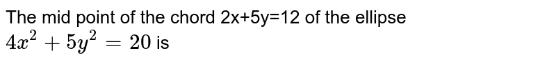 The mid point of the chord 2x+5y=12 of the ellipse `4x^(2) + 5y^(2) = 20` is