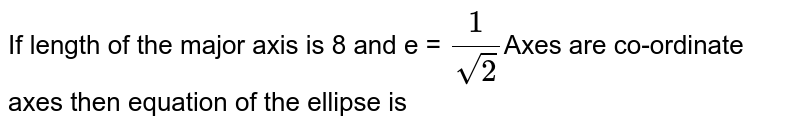 If length of the major axis is 8 and e = `1/sqrt(2)`Axes are co-ordinate axes then equation of the ellipse is
