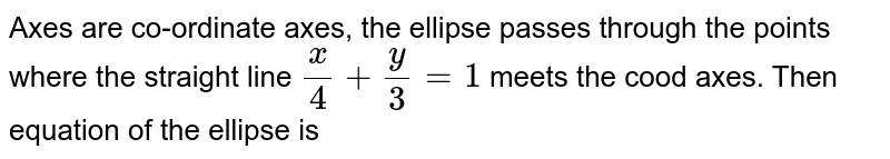 Axes are co-ordinate axes, the ellipse passes through the points where the straight line `(x)/(4)+(y)/(3)=1`  meets the cood axes. Then equation of the ellipse is