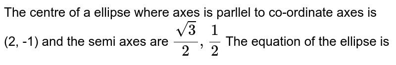 The centre of a ellipse where axes is parllel to co-ordinate axes is (2, -1) and the semi axes are `sqrt(3)/(2),1/2`  The equation of the ellipse is