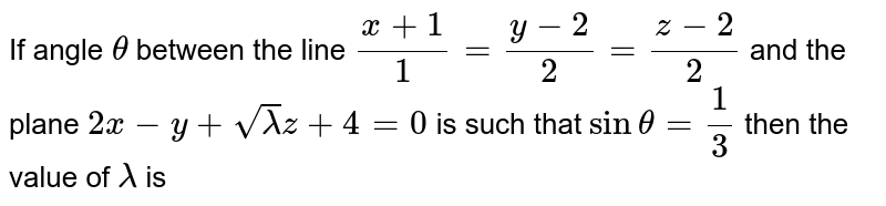 If angle `theta` between the line `(x+1)/(1)=(y-2)/(2)=(z-2)/(2)` and the plane `2x-y+sqrt(lambda)z+4=0` is such that `sin theta=(1)/(3)` then the value of `lambda` is