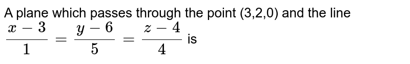 A plane which passes through the point (3,2,0) and the line `(x-3)/(1)=(y-6)/(5)=(z-4)/(4)` is