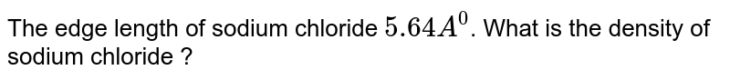 The edge length of sodium chloride `5.64A^(0)`. What is the density of sodium chloride ?