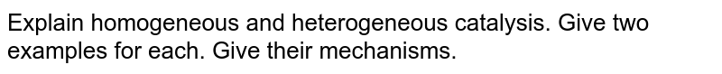 Explain homogeneous and heterogeneous catalysis. Give two examples for each. Give their mechanisms.