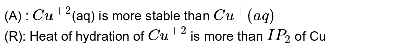 (A) : `Cu^(+2)`(aq) is more stable than `Cu^(+)(aq)` <br> (R): Heat of hydration of `Cu^(+2)` is more than `IP_(2)` of Cu