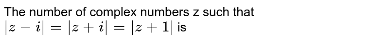 The number of complex numbers z such that ` z - i  =  z + i  =  z + 1 ` is