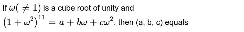 If `omega (ne 1)` is a cube root of unity and `(1 + omega^(2))^(11) = a + b omega + c omega^(2)`, then (a, b, c) equals