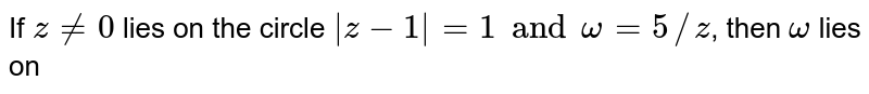 If `z ne 0` lies on the circle `|z-1| = 1 and omega = 5//z`, then `omega` lies on