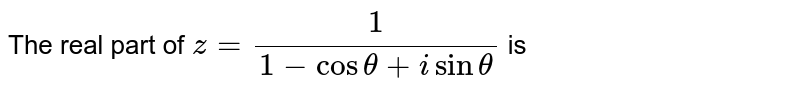 The real part of `z = (1)/(1-cos theta + i sin theta)` is