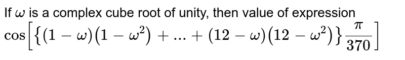 If `omega` is a complex cube root of unity, then value of expression `cos [{(1-omega)(1-omega^(2))+...+(12-omega)(12-omega^(2))}(pi)/(370)]`