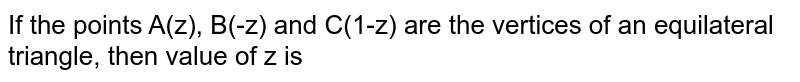 If the points A(z), B(-z) and C(1-z) are the vertices of an equilateral triangle, then value of z is