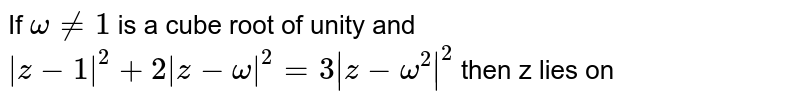 If `omega ne 1` is a cube root of unity and `|z-1|^(2) + 2|z-omega|^(2) = 3|z - omega^(2)|^(2)` then z lies on