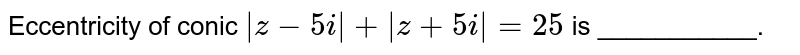 Eccentricity of conic ` z - 5i  +  z + 5i  = 25` is ___________.