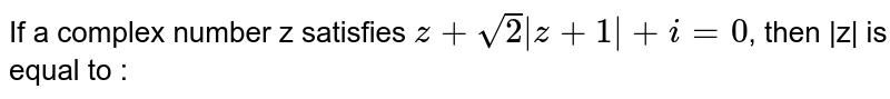 If a complex number z satisfies `z + sqrt(2) |z + 1| + i=0`, then |z| is equal to :