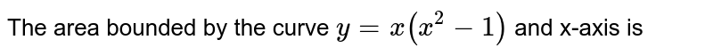 The area bounded by the curve `y=x(x^(2)-1)` and x-axis is
