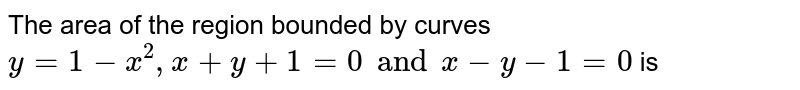 The area of the region bounded by curves `y=1-x^(2), x+y+1=0 and x-y-1=0` is