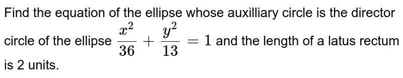 Find the equation of the ellipse whose auxilliary circle is the director circle of the ellipse `x^2/36+y^2/13=1` and the length of a latus rectum is 2 units.