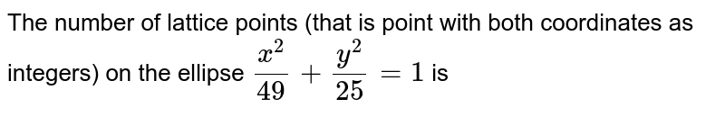 The number of lattice points (that is point with both coordinates as integers) on the ellipse `x^2/49+y^2/25=1` is