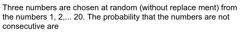 Three numbers are chosen at random (without replace ment) from the numbers 1, 2,... 20. The probability that the numbers are not consecutive are