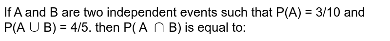 If A and B are two independent events such that P(A) = 3/10 and P(A`uu`B) = 4/5. then P( A `nn`B) is equal to: