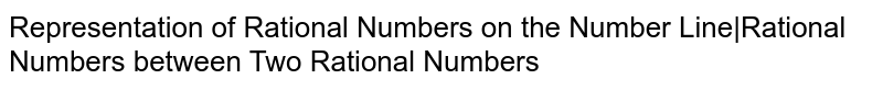 Representation of Rational Numbers on the Number Line|Rational Numbers between Two Rational Numbers