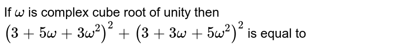 If `omega` is complex cube root of unity then `(3 +5omega + 3omega^2)^2 +(3 + 3omega + 5omega^2)^2` is equal to