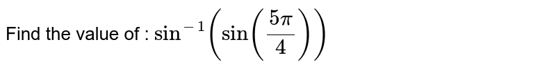 Find the value of : ` sin ^(-1)(sin ((5pi )/(4)) )`