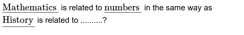 """`ul(""""Mathematics"""")` is related to `ul(""""numbers"""")` in the same way as `ul(""""History"""")` is related to ..........?"""