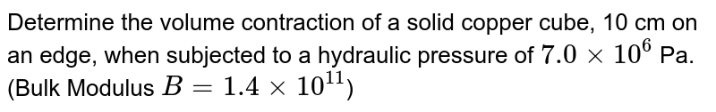 Determine the volume contraction of a solid copper cube, 10 cm on an edge, when subjected to a hydraulic pressure of `7.0 xx 10 ^(6)` Pa. (Bulk Modulus `B=1.4xx 10 ^(11)`)