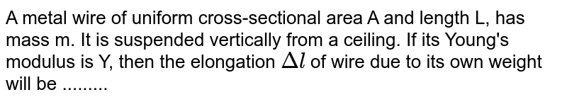 A metal wire of uniform cross-sectional area A and length L, has mass m. It is suspended vertically from a ceiling. If its Young's modulus is Y, then the elongation `Deltal` of wire due to its own weight will be .........